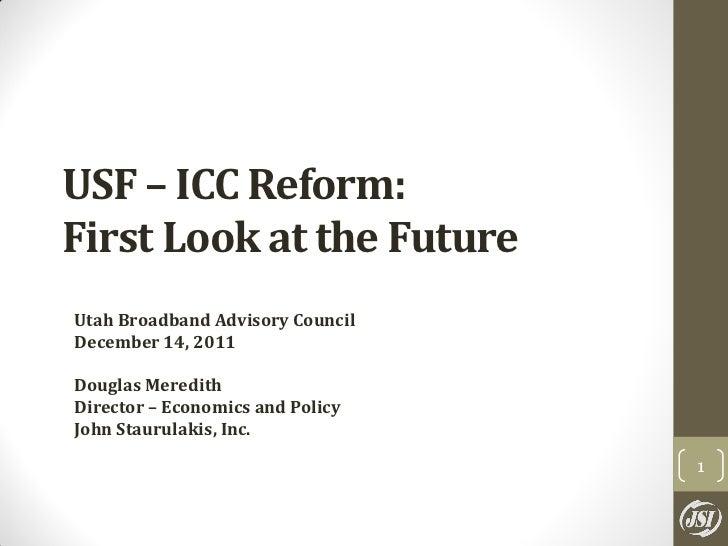 USF – ICC Reform:First Look at the FutureUtah Broadband Advisory CouncilDecember 14, 2011Douglas MeredithDirector – Econom...