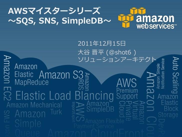 AWSマイスターシリーズ~SQS, SNS, SimpleDB~             2011年12月15日             大谷 晋平 (@shot6 )             ソリューションアーキテクト