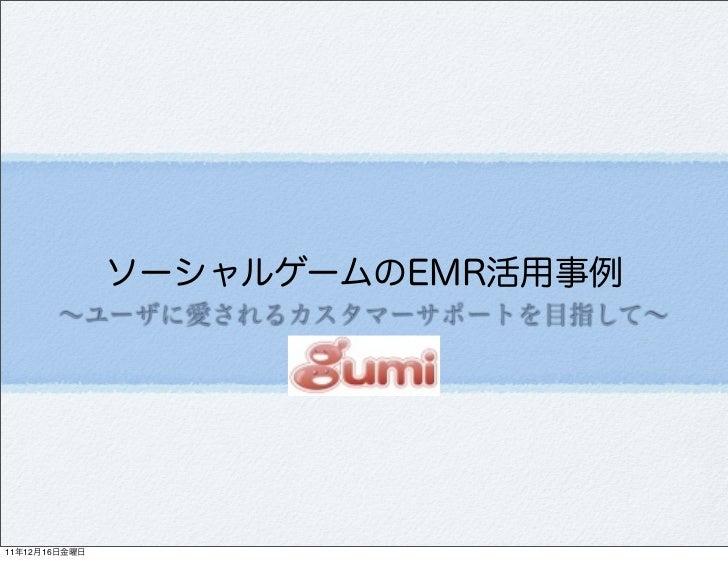 ソーシャルゲームのEMR活用事例       ∼ユーザに愛されるカスタマーサポートを目指して∼11年12月16日金曜日