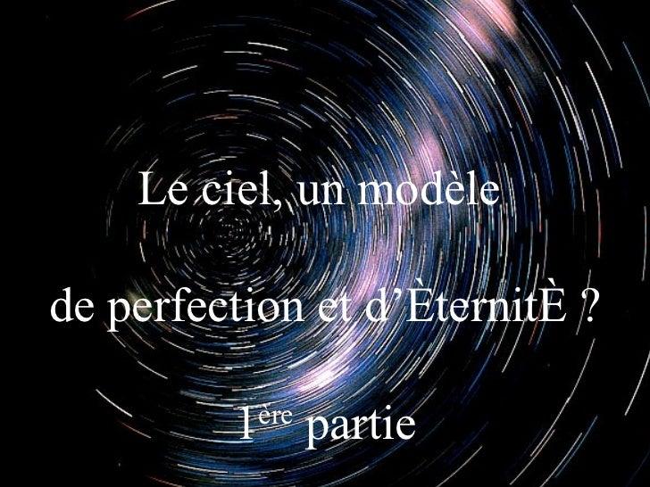 Le ciel, un modèlede perfection et d'éternité ?         1 partie           ère