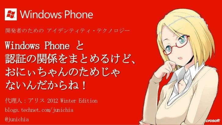 開発者のための アイデンティティ・テクノロジーWindows Phone と認証の関係をまとめるけど、おにぃちゃんのためじゃないんだからね!代理人:アリス 2012 Winter Editionblogs.technet.com/junichi...