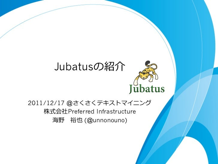 Jubatusの紹介2011/12/17 @さくさくテキストマイニング    株式会社Preferred Infrastructure       海野 裕也 (@unnonouno)
