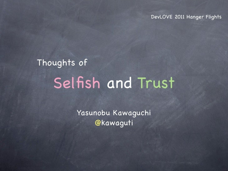 DevLOVE 2011 Hanger FlightsThoughts of   Selfish and Trust        Yasunobu Kawaguchi            @kawaguti