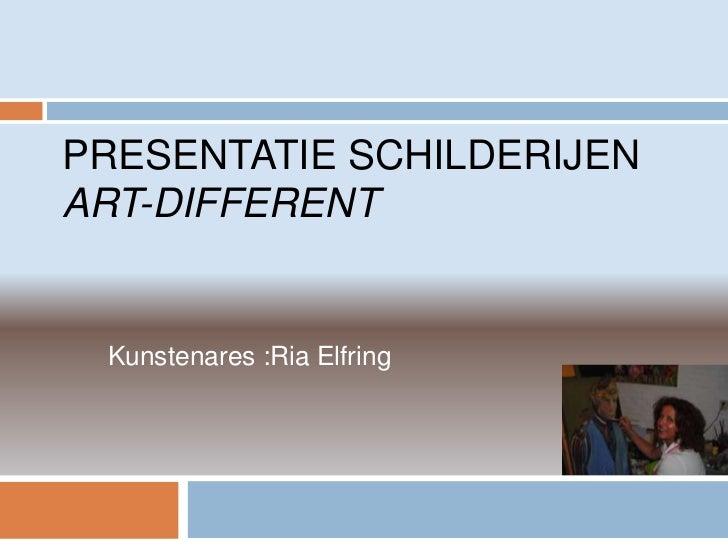 PRESENTATIE SCHILDERIJENART-DIFFERENT Kunstenares :Ria Elfring
