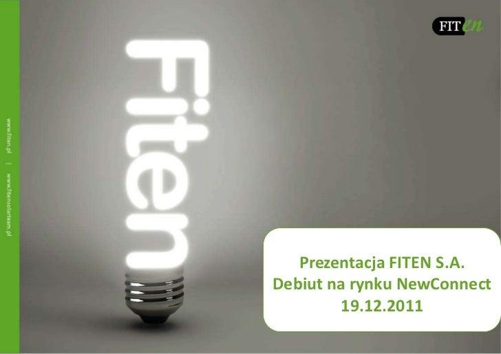Prezentacja FITEN S.A.Debiut na rynku NewConnect        19.12.2011
