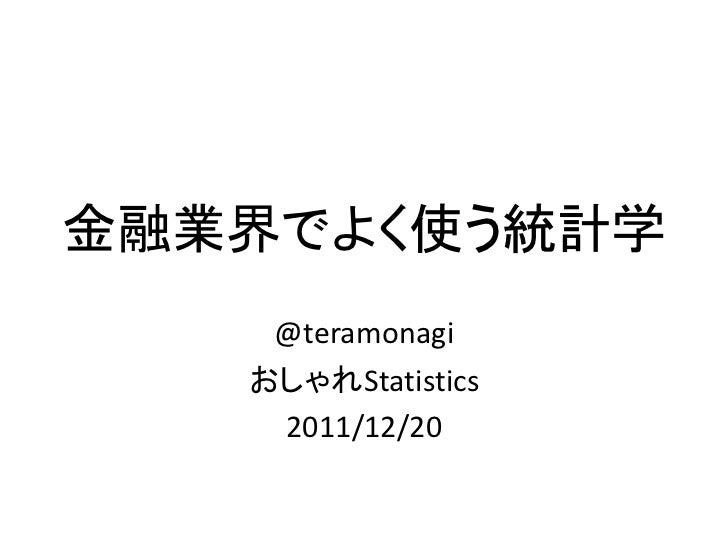 金融業界でよく使う統計学    @teramonagi   おしゃれStatistics    2011/12/20