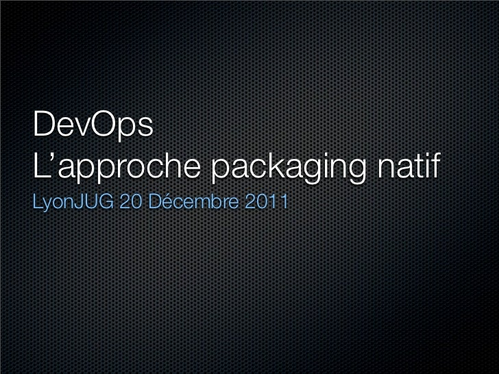 DevOpsL'approche packaging natifLyonJUG 20 Décembre 2011