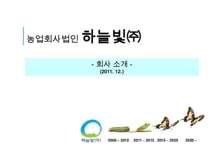 농업회사법인   하늘빛㈜         - 회사 소개 -          (2011. 12.)             2000 ~ 2010   2011 ~ 2013 2015 ~ 2020   2020 ~