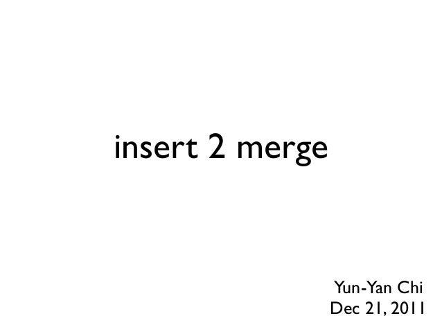 insert 2 merge                 Yun-Yan Chi                 Dec 21, 2011