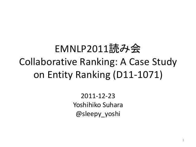 EMNLP2011読み会 Collaborative Ranking: A Case Study on Entity Ranking (D11-1071) 2011-12-23 Yoshihiko Suhara @sleepy_yoshi 1