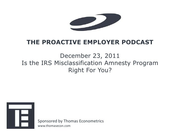 THE PROACTIVE EMPLOYER PODCAST             December 23, 2011Is the IRS Misclassification Amnesty Program                Ri...