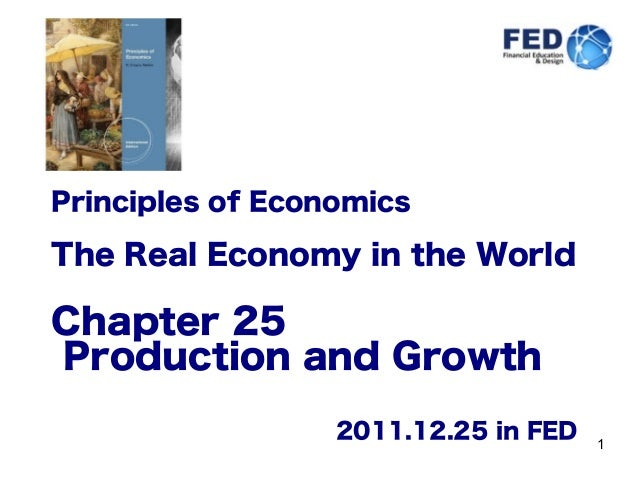 1 Principles of Economics The Real Economy in the World Chapter 25 Production and Growth 2011.12.25 in FED