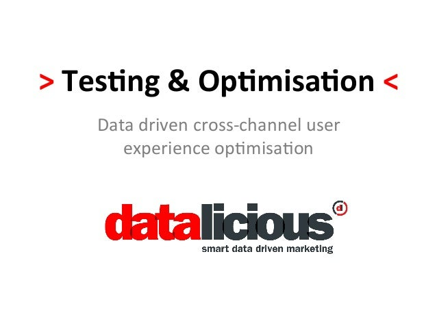 >	  Tes&ng	  &	  Op&misa&on	  <	        Data	  driven	  cross-­‐channel	  user	           experience	  op4misa4on