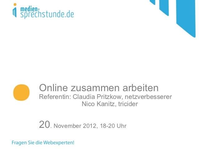 Online zusammen arbeitenReferentin: Claudia Pritzkow, netzverbesserer               Nico Kanitz, tricider20. November 2012...