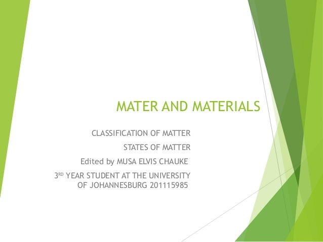 MATER AND MATERIALS CLASSIFICATION OF MATTER STATES OF MATTER Edited by MUSA ELVIS CHAUKE 3RD YEAR STUDENT AT THE UNIVERSI...