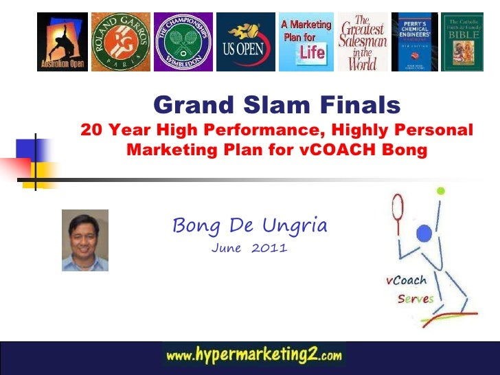 Grand Slam Finals20 Year High Performance, Highly Personal    Marketing Plan for vCOACH Bong         Bong De Ungria       ...