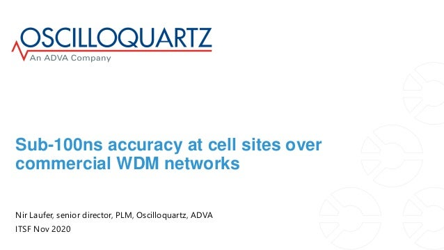 Sub-100ns accuracy at cell sites over commercial WDM networks Nir Laufer, senior director, PLM, Oscilloquartz, ADVA ITSF N...