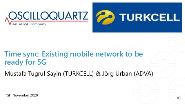 Time sync: Existing mobile network to be ready for 5G ITSF, November 2020 Mustafa Tugrul Sayin (TURKCELL) & Jörg Urban (AD...