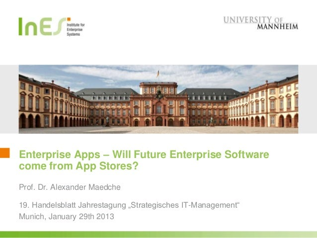 Enterprise Apps – Will Future Enterprise Softwarecome from App Stores?Prof. Dr. Alexander Maedche19. Handelsblatt Jahresta...