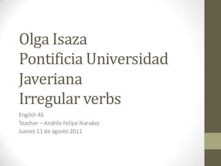 Olga IsazaPontificia Universidad JaverianaIrregular verbs<br />English 4S<br />Teacher – Andrés Felipe Narváez<br />Jueves...