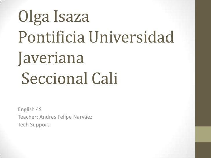 Olga IsazaPontificia Universidad Javeriana  Seccional Cali <br />English 4S<br />Teacher:Andres Felipe Narváez <br />TechS...