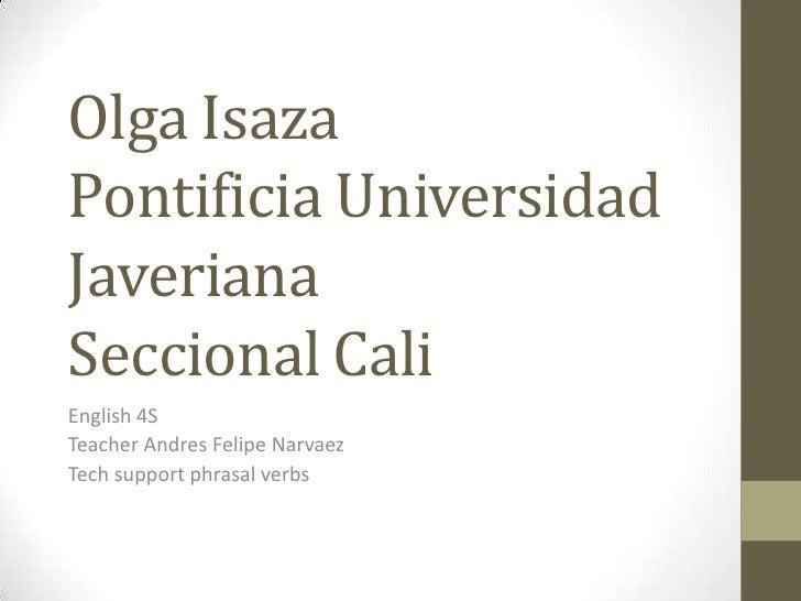 Olga IsazaPontificia Universidad JaverianaSeccional Cali<br />English 4S<br />Teacher Andres Felipe Narvaez<br />Tech supp...