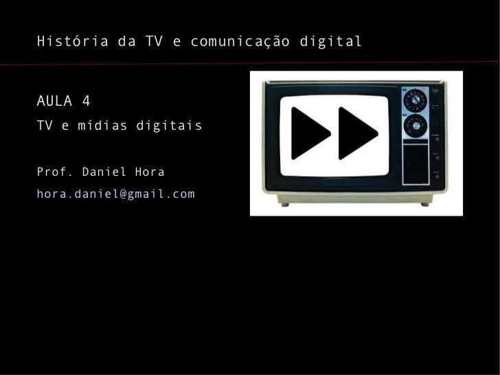 História da TV e comunicação digital <ul><li>AULA 4 </li></ul><ul><li>TV e mídias digitais </li></ul><ul><li>Prof. Daniel ...