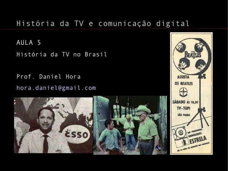 <ul>História da TV e comunicação digital </ul><ul>AULA 5 História da TV no Brasil <li>Prof. Daniel Hora