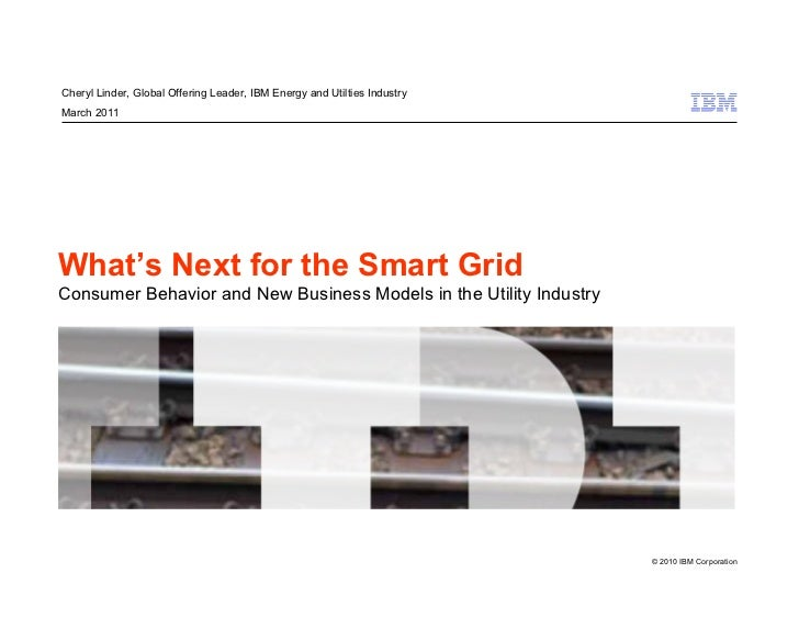 Cheryl Linder, Global Offering Leader, IBM Energy and Utilties IndustryMarch 2011What's Next for the Smart GridConsumer Be...
