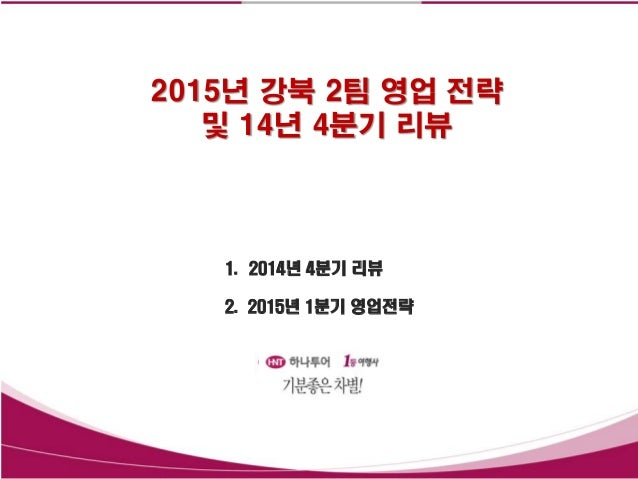 2015년 강북 2팀 영업 전략 및 14년 4분기 리뷰 1. 2014년 4분기 리뷰 2. 2015년 1분기 영업전략
