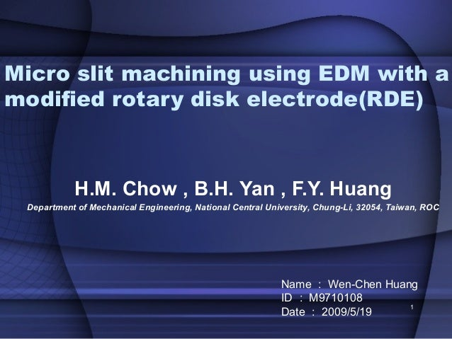 Micro slit machining using EDM with amodified rotary disk electrode(RDE)           H.M. Chow , B.H. Yan , F.Y. Huang Depar...