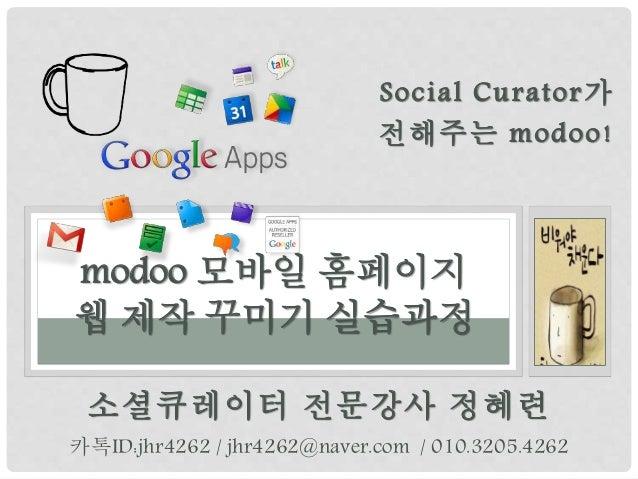 소셜큐레이터 전문강사 정혜련 modoo 모바일 홈페이지 웹 제작 꾸미기 실습과정 카톡ID:jhr4262 / jhr4262@naver.com / 010.3205.4262 Social Curator가 전해주는 modoo!
