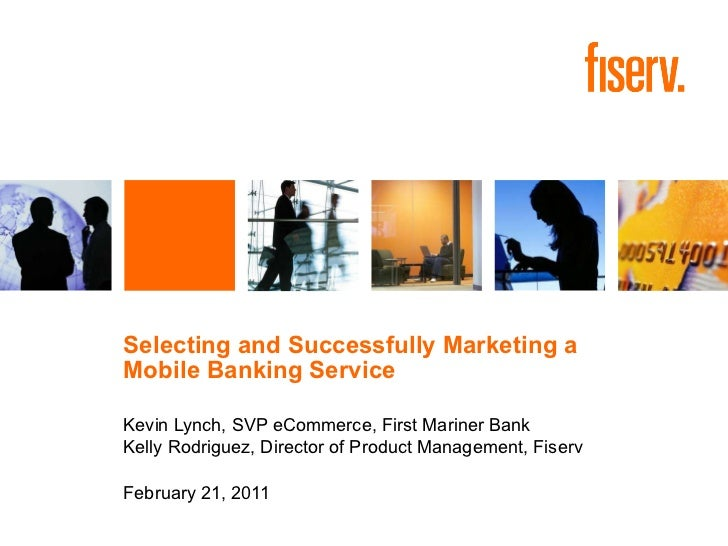 Selecting and Successfully Marketing a  Mobile Banking Service Kevin Lynch, SVP eCommerce, First Mariner Bank Kelly Rodrig...