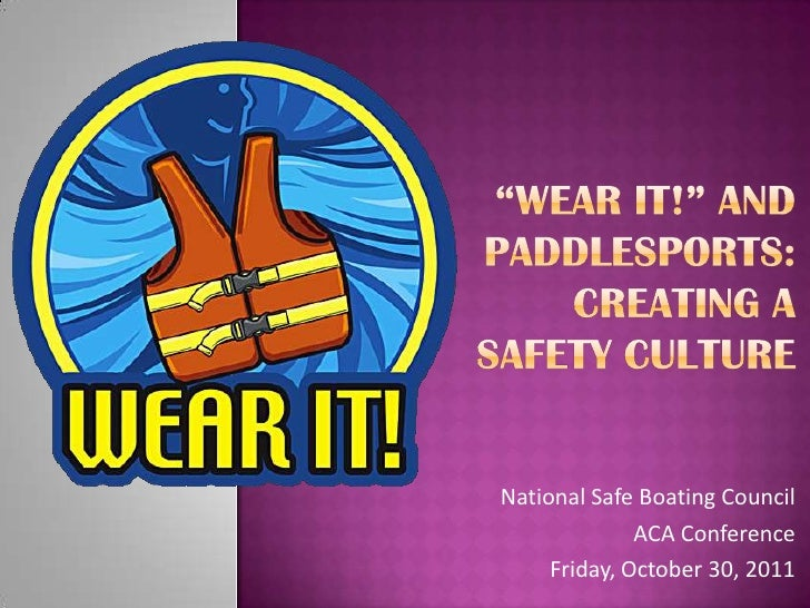 """Wear It!"" and Paddlesports: Creating a Safety Culture<br />National Safe Boating Council <br />ACA Conference<br />Friday..."