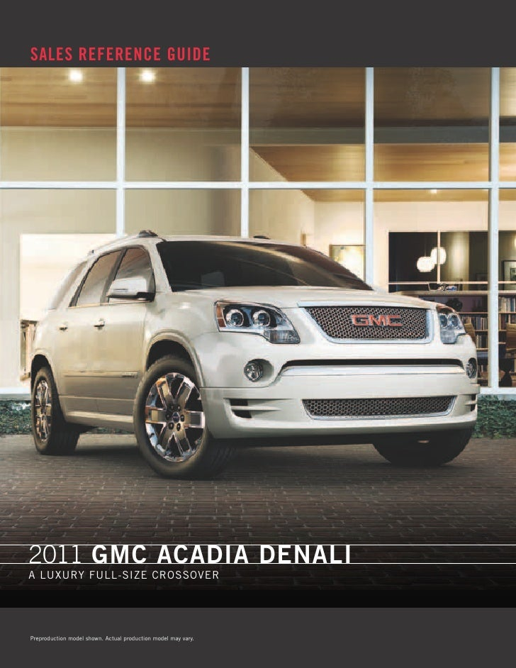 SALES REFERENCE GUIDE     2011 GMC aCadia denali A luxury full-size Crossover     Preproduction model shown. Actual produc...