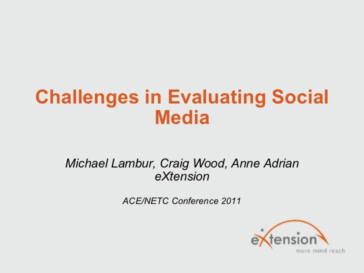 Challenges in Evaluating Social Media Michael Lambur, Craig Wood, Anne Adrian eXtension ACE/NETC Conference 2011
