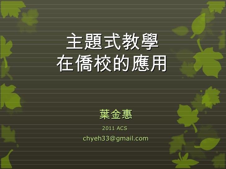 主題式教學 在僑校的應用 葉金惠 2011 ACS   [email_address]