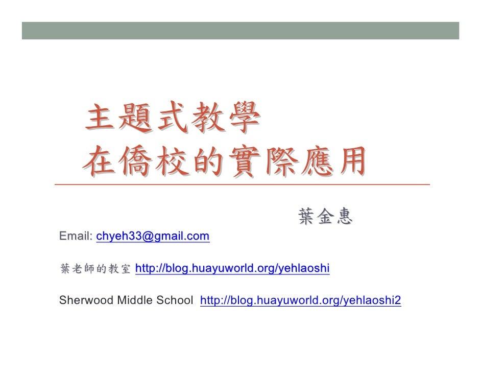 主題式教學   在僑校的實際應用                                         葉金惠Email: chyeh33@gmail.com葉老師的教室 http://blog.huayuworld.org/yehl...