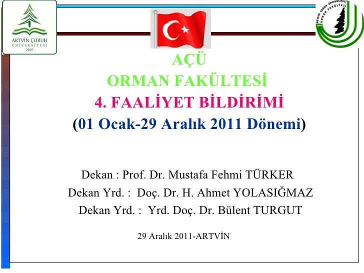 AÇÜ     ORMAN FAKÜLTESİ   4. FAALİYET BİLDİRİMİ(01 Ocak-29 Aralık 2011 Dönemi)  Dekan : Prof. Dr. Mustafa Fehmi TÜRKERDeka...