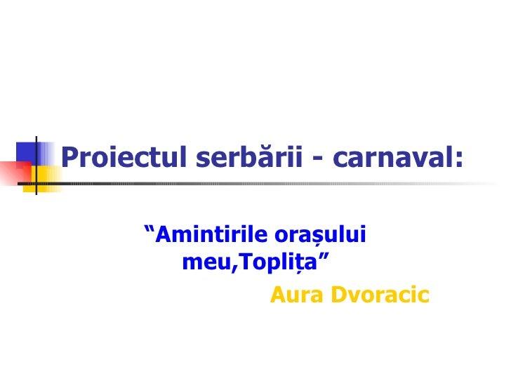 """Proiectul serbării - carnaval: """" Amintirile orașului meu,Toplița """" Aura Dvoracic"""