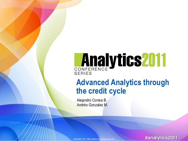 Advanced Analytics through   the credit cycle    Alejandro Correa B.    Andrés Gonzalez M.Copyright © 2011, SAS Institute ...
