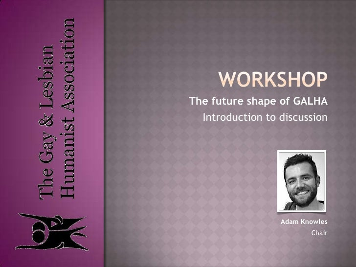 workshop<br />The future shape of GALHA<br />Introduction to discussion<br />Adam Knowles<br />Chair<br />