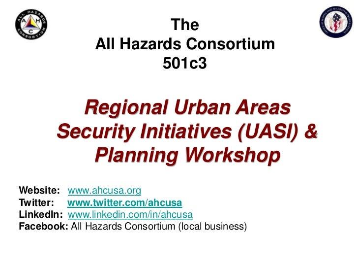 The All Hazards Consortium501c3<br />Regional Urban Areas Security Initiatives (UASI) & Planning Workshop<br />Website:www...