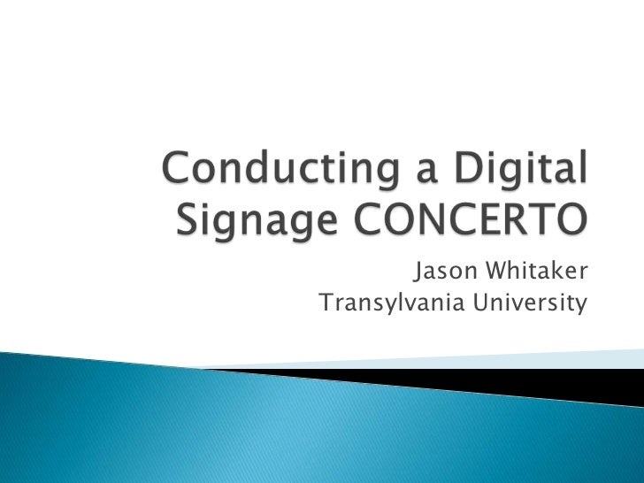 Conducting a Digital Signage CONCERTO<br />Jason Whitaker<br />Transylvania University<br />