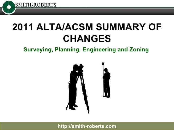 2011 ALTA/ACSM SUMMARY OF CHANGES http://smith-roberts.com Surveying, Planning, Engineering and Zoning