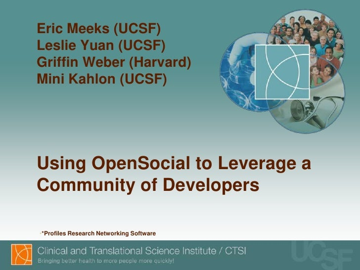 Eric Meeks (UCSF)Leslie Yuan (UCSF)Griffin Weber (Harvard)Mini Kahlon (UCSF)Using OpenSocial to Leverage aCommunity of Dev...