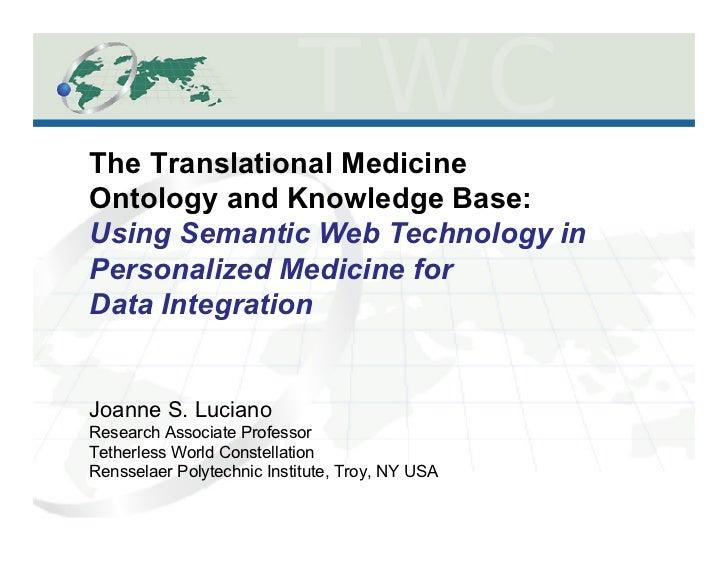 The Translational MedicineOntology and Knowledge Base:Using Semantic Web Technology inPersonalized Medicine forData Integr...