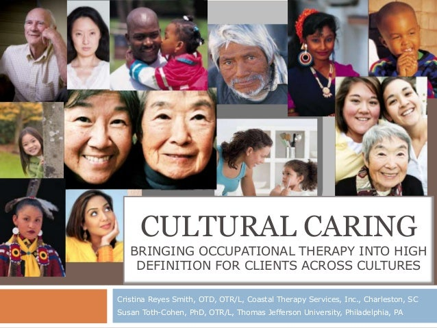 CULTURAL CARING   BRINGING OCCUPATIONAL THERAPY INTO HIGH    DEFINITION FOR CLIENTS ACROSS CULTURESCristina Reyes Smith, O...
