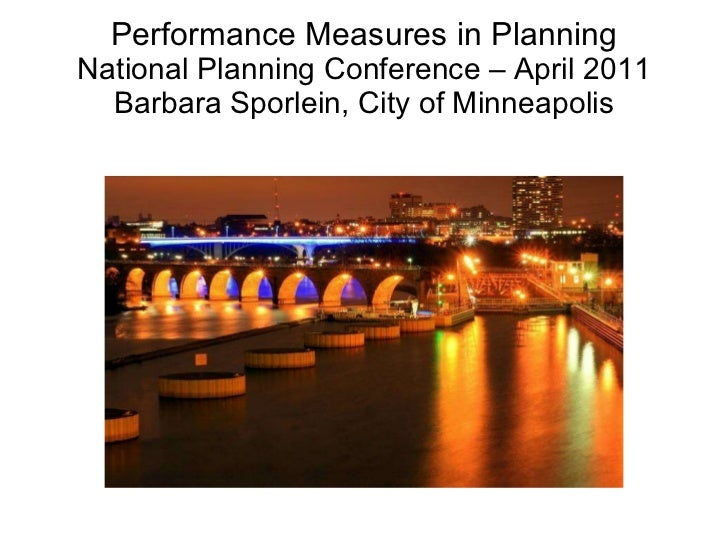 Performance Measures in Planning National Planning Conference – April 2011 Barbara Sporlein, City of Minneapolis