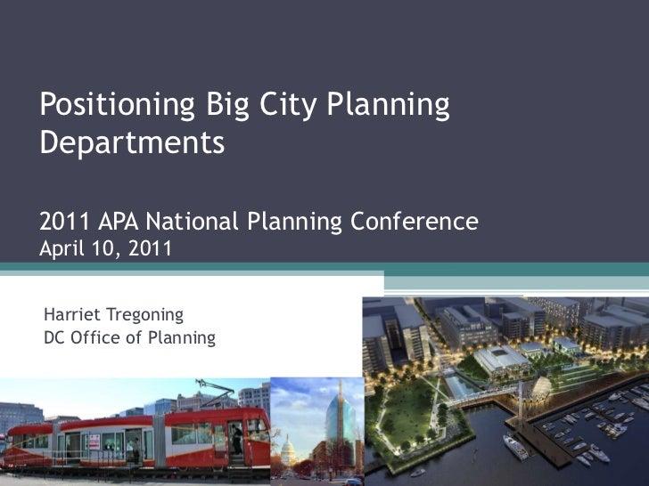 Positioning Big City Planning Departments 2011 APA National Planning Conference April 10, 2011 Harriet Tregoning DC Office...